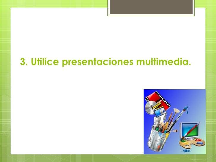3. Utilice presentaciones multimedia.