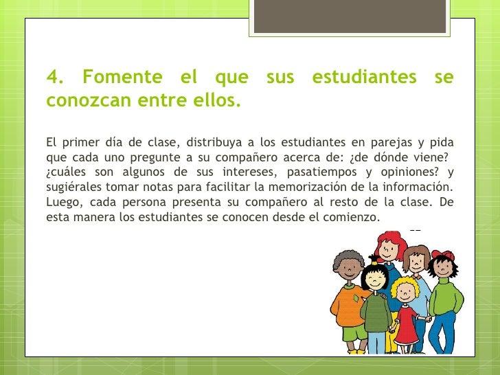 4. Fomente el que sus estudiantes seconozcan entre ellos.El primer día de clase, distribuya a los estudiantes en parejas y...