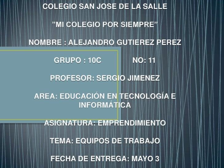 """COLEGIO SAN JOSE DE LA SALLE     """"MI COLEGIO POR SIEMPRE""""NOMBRE : ALEJANDRO GUTIEREZ PEREZ     GRUPO : 10C       NO: 11   ..."""