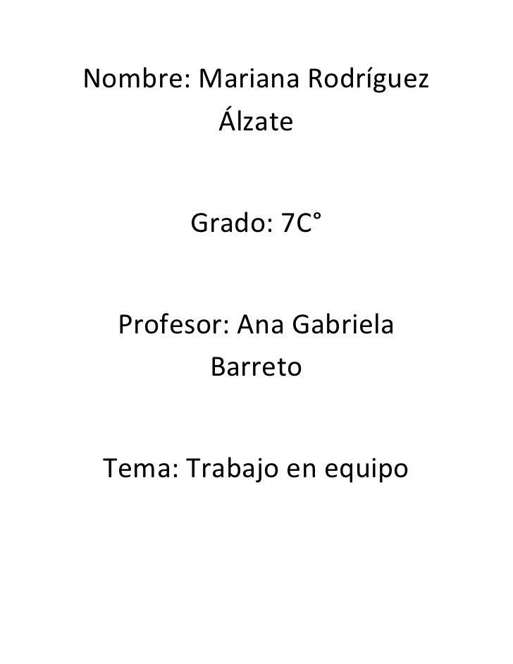 Nombre: Mariana Rodríguez         Álzate       Grado: 7C°  Profesor: Ana Gabriela         Barreto Tema: Trabajo en equipo