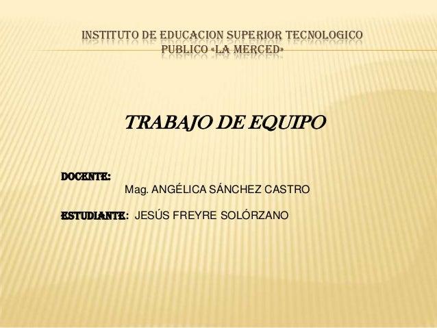 INSTITUTO DE EDUCACION SUPERIOR TECNOLOGICO                PUBLICO «LA MERCED»           TRABAJO DE EQUIPODOCENTE:        ...