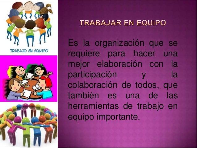 Es la organización que se requiere para hacer una mejor elaboración con la participación y la colaboración de todos, que t...