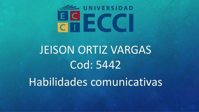 JEISON ORTIZ VARGAS Cod: 5442 Habilidades comunicativas