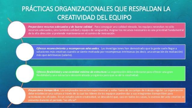 PRÁCTICAS ORGANIZACIONALES QUE RESPALDAN LA CREATIVIDAD DEL EQUIPO Proporcione recursos adecuados y de buena calidad . Par...