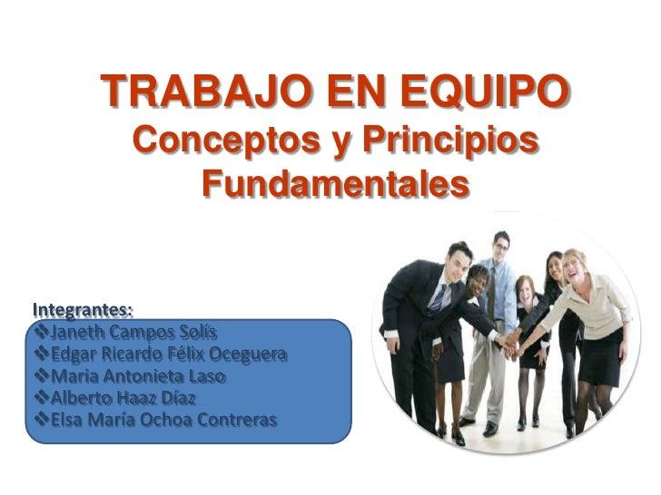 TRABAJO EN EQUIPO Conceptos y Principios Fundamentales<br />Integrantes:<br /><ul><li>Janeth Campos Solís