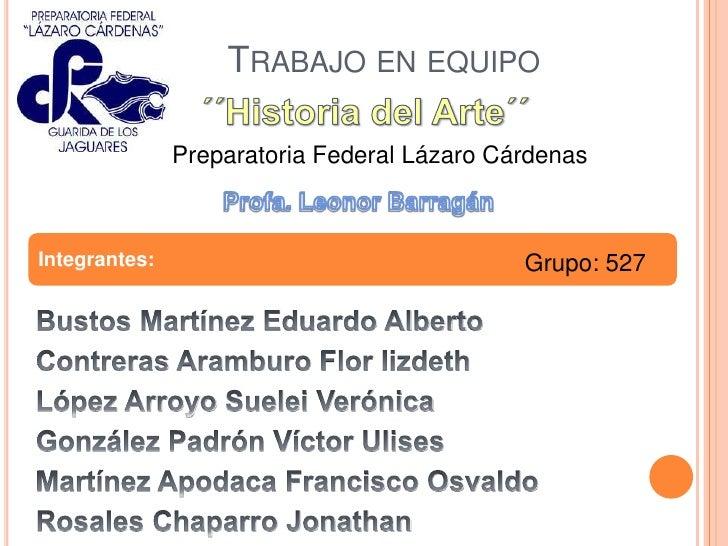 Trabajo en equipo <br />´´Historia del Arte´´<br />Preparatoria Federal Lázaro Cárdenas<br />Profa. Leonor Barragán<br />I...