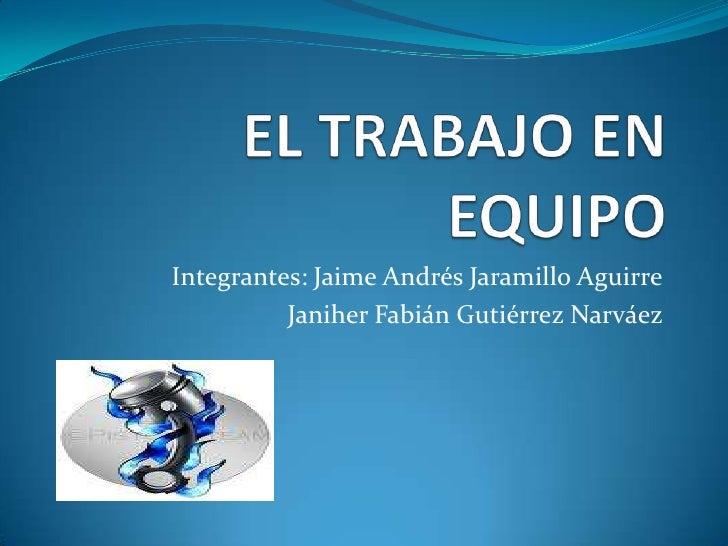 EL TRABAJO EN EQUIPO<br />Integrantes: Jaime Andrés Jaramillo Aguirre<br />Janiher Fabián Gutiérrez Narváez   <br />