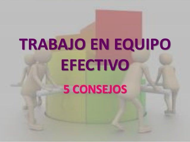 TRABAJO EN EQUIPO EFECTIVO 5 CONSEJOS
