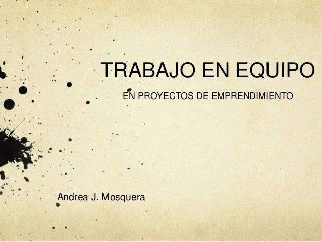 TRABAJO EN EQUIPO EN PROYECTOS DE EMPRENDIMIENTO Andrea J. Mosquera