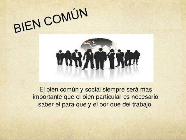 El bien común y social siempre será mas importante que el bien particular es necesario saber el para que y el por qué del ...