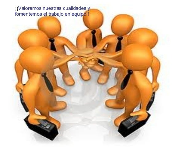 ¡¡Valoremos nuestras cualidades y fomentemos el trabajo en equipo!!