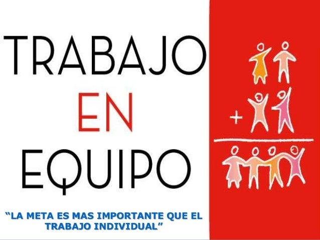 """""""LA META ES MAS IMPORTANTE QUE EL       TRABAJO INDIVIDUAL"""""""