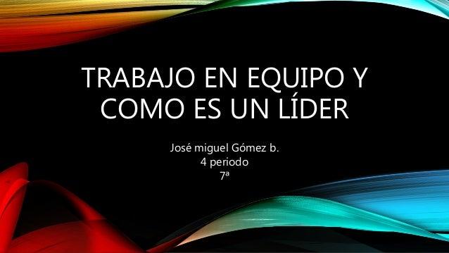 TRABAJO EN EQUIPO Y  COMO ES UN LÍDER  José miguel Gómez b.  4 periodo  7ª