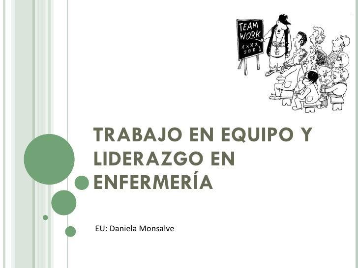 TRABAJO EN EQUIPO Y LIDERAZGO EN ENFERMERÍA  EU: Daniela Monsalve