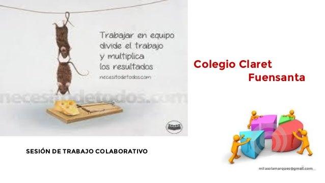 Colegio Claret Fuensanta SESIÓN DE TRABAJO COLABORATIVO milasolamarques@gmail.com