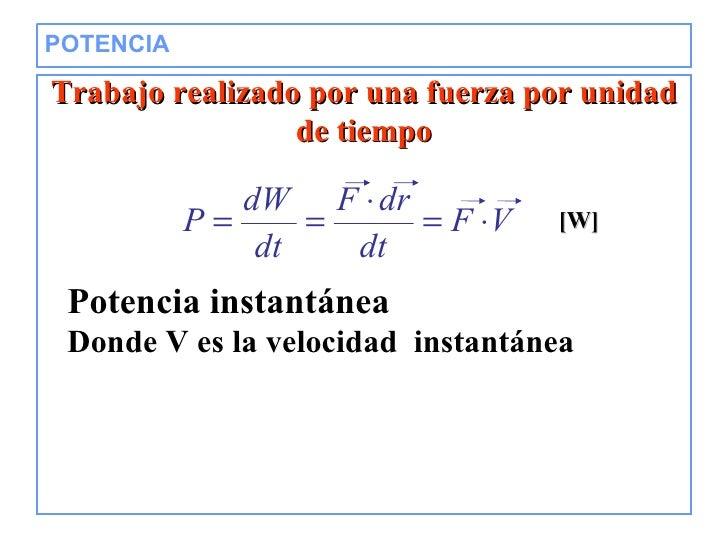 POTENCIA  Trabajo realizado por una fuerza por unidad de tiempo [W] Potencia instantánea Donde V es la velocidad  instantá...