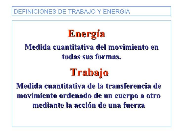 DEFINICIONES DE TRABAJO Y ENERGIA   Energía Medida cuantitativa del movimiento en todas sus formas. Medida cuantitativa de...