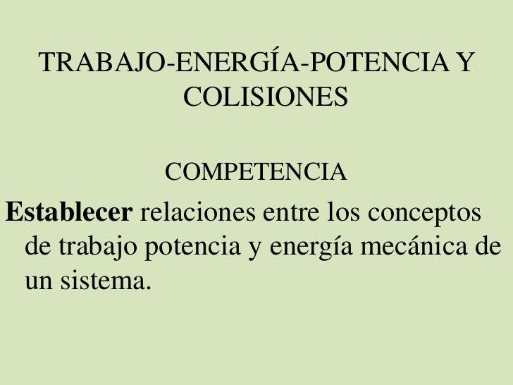 TRABAJO-ENERGÍA-POTENCIA Y          COLISIONES             COMPETENCIAEstablecer relaciones entre los conceptos de trabajo...