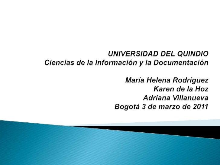 UNIVERSIDAD DEL QUINDIOCiencias de la Información y la DocumentaciónMaría Helena RodríguezKaren de la HozAdriana Villanuev...