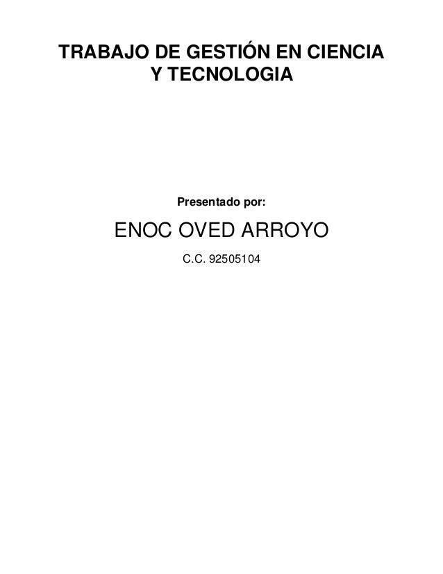 TRABAJO DE GESTIÓN EN CIENCIA Y TECNOLOGIA Presentado por: ENOC OVED ARROYO C.C. 92505104