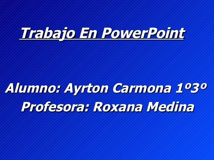 Trabajo En PowerPoint   Alumno: Ayrton Carmona 1º3º  Profesora: Roxana Medina