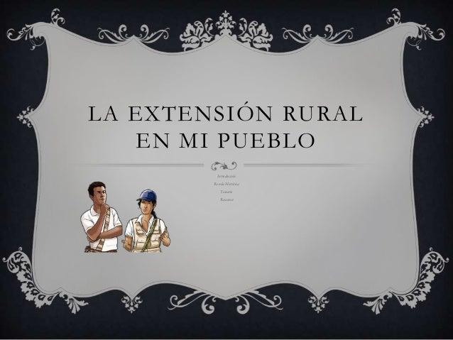 LA EXTENSIÓN RURAL   EN MI PUEBLO          Introducción        Reseña Histórica            Temario           Resumen
