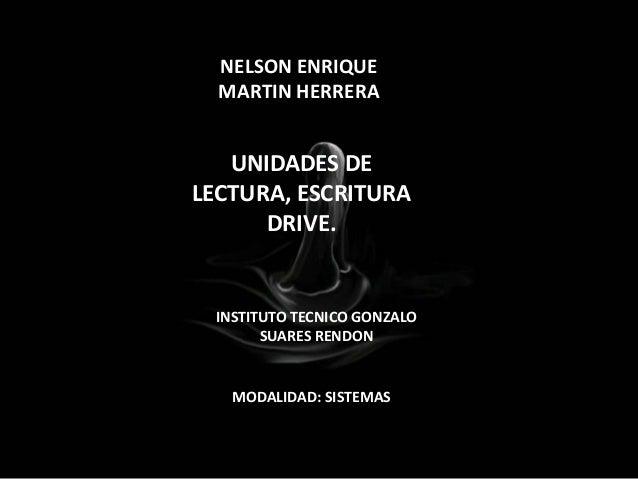 UNIDADES DE LECTURA, ESCRITURA DRIVE. NELSON ENRIQUE MARTIN HERRERA INSTITUTO TECNICO GONZALO SUARES RENDON MODALIDAD: SIS...