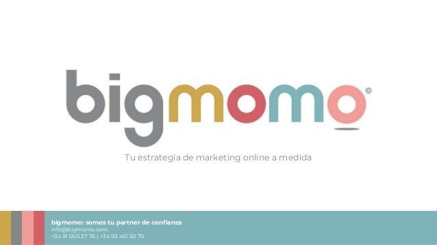 bigmomo: somos tu partner de confianza info@bigmomo.com +34 91 005 27 76 | +34 93 461 50 70 Tu estrategia de marketing onl...