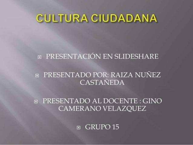  PRESENTACIÓN EN SLIDESHARE  PRESENTADO POR: RAIZA NUÑEZ CASTAÑEDA  PRESENTADO AL DOCENTE : GINO CAMERANO VELAZQUEZ  G...