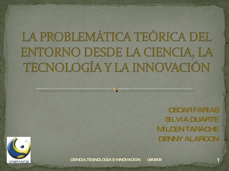 OSCAR FARIAS SILVIA DUARTE MILCEN TARACHE DENNY ALARCON 09/09/09 CIENCIA,TEGNOLOGIA E INNOVACION.