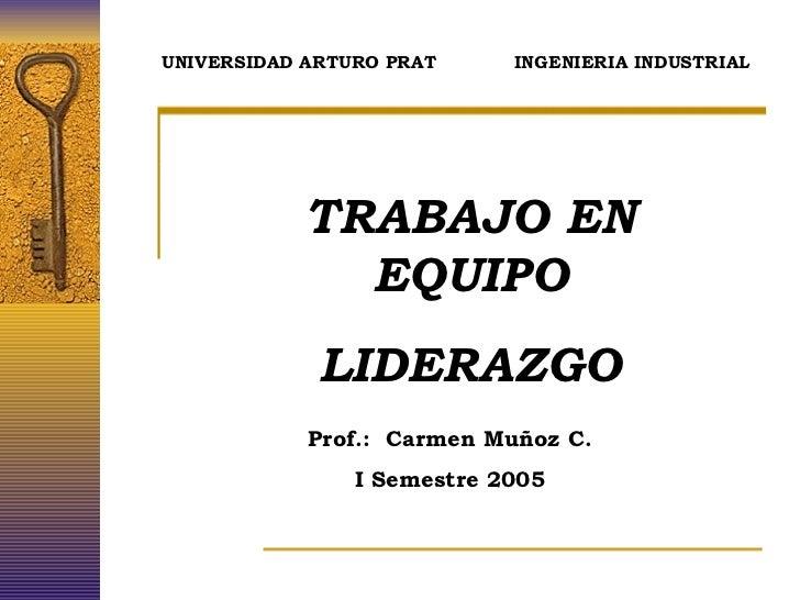 TRABAJO EN EQUIPO LIDERAZGO Prof.:  Carmen Muñoz C. I Semestre 2005 UNIVERSIDAD ARTURO PRAT  INGENIERIA INDUSTRIAL