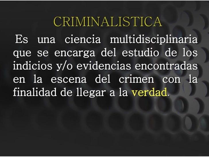 CRIMINALISTICA  Es una ciencia multidisciplinaria que se encarga del estudio de los indicios y/o evidencias encontradas en...