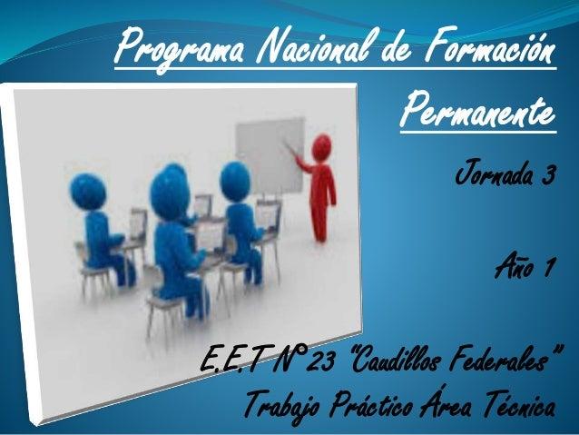 "Programa Nacional de Formación Permanente Jornada 3 Año 1 E.E.T N°23 ""Caudillos Federales"" Trabajo Práctico Área Técnica"