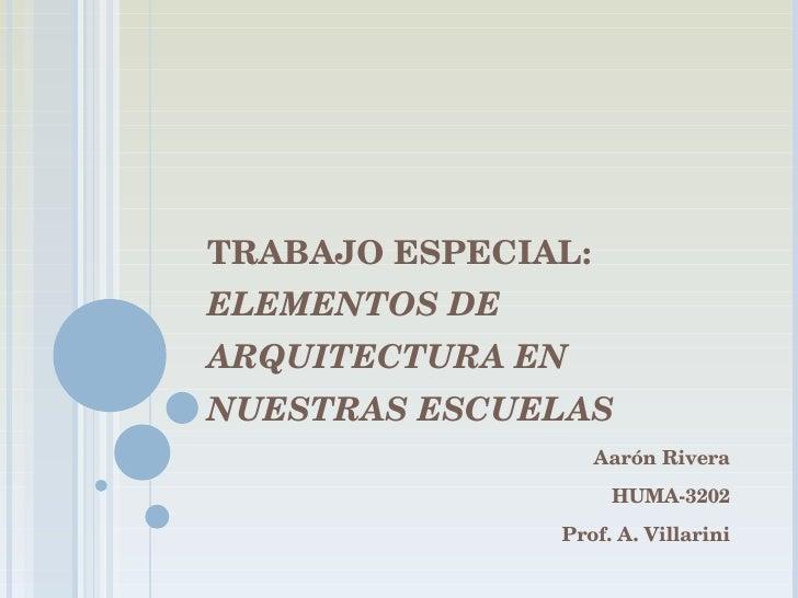 TRABAJO ESPECIAL:  ELEMENTOS DE ARQUITECTURA EN NUESTRAS ESCUELAS Aarón Rivera HUMA-3202 Prof. A. Villarini