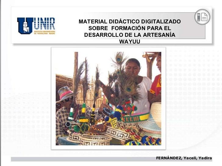 MATERIAL DIDÁCTICO DIGITALIZADO SOBRE  FORMACIÓN PARA EL DESARROLLO DE LA ARTESANÍA WAYUU FERNÁNDEZ, Yaceli, Yadira