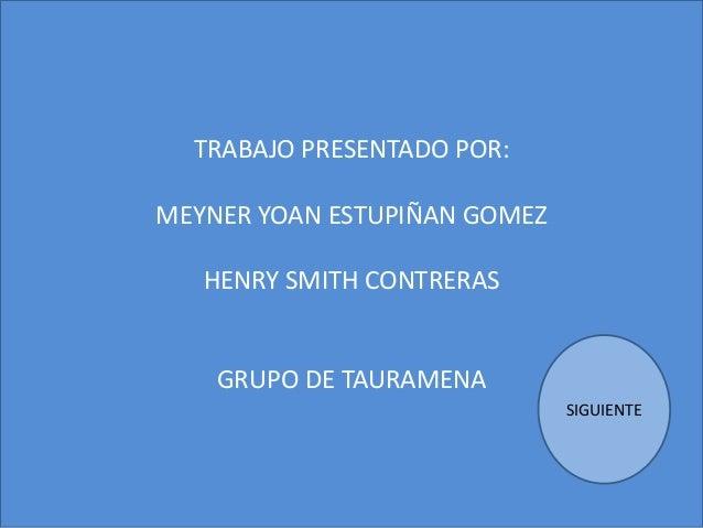 TRABAJO PRESENTADO POR: MEYNER YOAN ESTUPIÑAN GOMEZ HENRY SMITH CONTRERAS GRUPO DE TAURAMENA SIGUIENTE