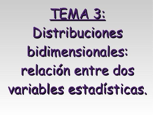 TEMA 3:    Distribuciones   bidimensionales:  relación entre dosvariables estadísticas.