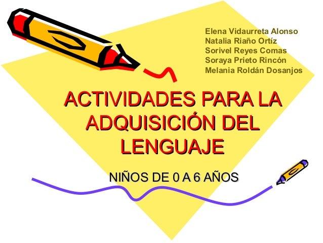 ACTIVIDADES PARA LAACTIVIDADES PARA LA ADQUISICIÓN DELADQUISICIÓN DEL LENGUAJELENGUAJE NIÑOS DE 0 A 6 AÑOSNIÑOS DE 0 A 6 A...
