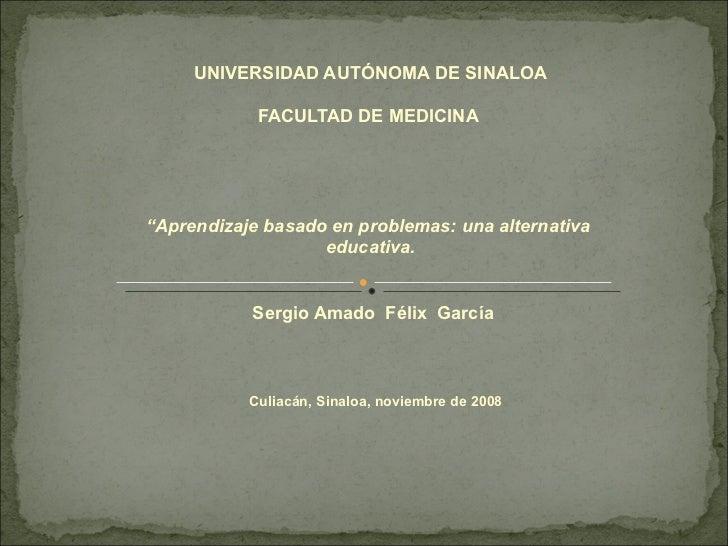 """UNIVERSIDAD AUTÓNOMA DE SINALOA FACULTAD DE MEDICINA   """" Aprendizaje basado en problemas: una alternativa  educativa.  Se..."""