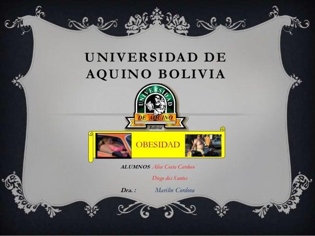 UNIVERSIDAD DE AQUINO BOLIVIA ALUMNOS: Alice Costa Cardoso Diego dos Santos Dra. : Marilin Cordova OBESIDAD
