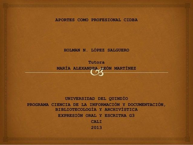 APORTES COMO PROFESIONAL CIDBA  HOLMAN N. LÓPEZ SALGUERO Tutora MARÍA ALEXANDRA LEÓN MARTÍNEZ  UNIVERSIDAD DEL QUINDÍO PRO...