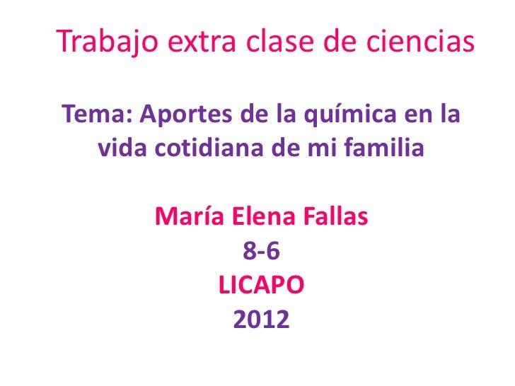 Trabajo extra clase de cienciasTema: Aportes de la química en la  vida cotidiana de mi familia       María Elena Fallas   ...