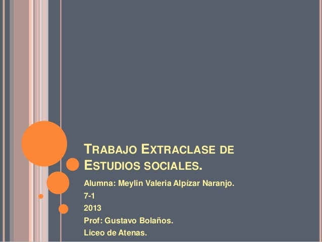 TRABAJO EXTRACLASE DEESTUDIOS SOCIALES.Alumna: Meylin Valeria Alpízar Naranjo.7-12013Prof: Gustavo Bolaños.Liceo de Atenas.