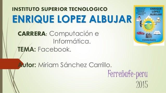 INSTITUTO SUPERIOR TECNOLOGICO ENRIQUE LOPEZ ALBUJAR CARRERA: Computación e Informática. TEMA: Facebook. Autor: Miriam Sán...