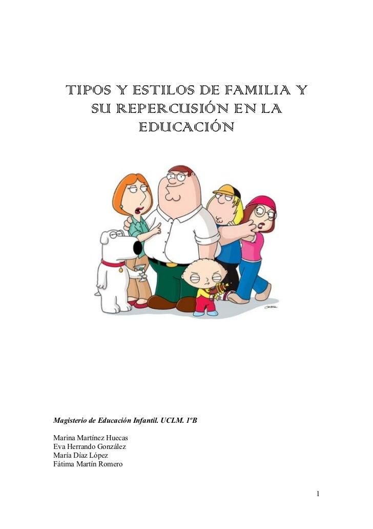 TIPOS Y ESTILOS DE FAMILIA Y      SU REPERCUSIÓN EN LA            EDUCACIÓNMagisterio de Educación Infantil. UCLM. 1ºBMari...