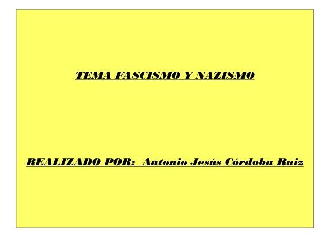 TEMA FASCISMO Y NAZISMOREALIZADO POR: Antonio Jesús Córdoba Ruiz
