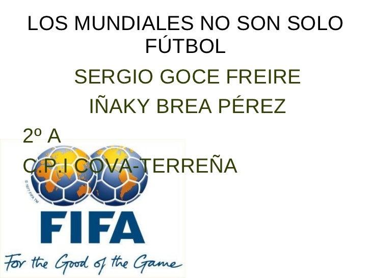 LOS MUNDIALES NO SON SOLO FÚTBOL SERGIO GOCE FREIRE IÑAKY BREA PÉREZ 2º A C.P.I COVA-TERREÑA