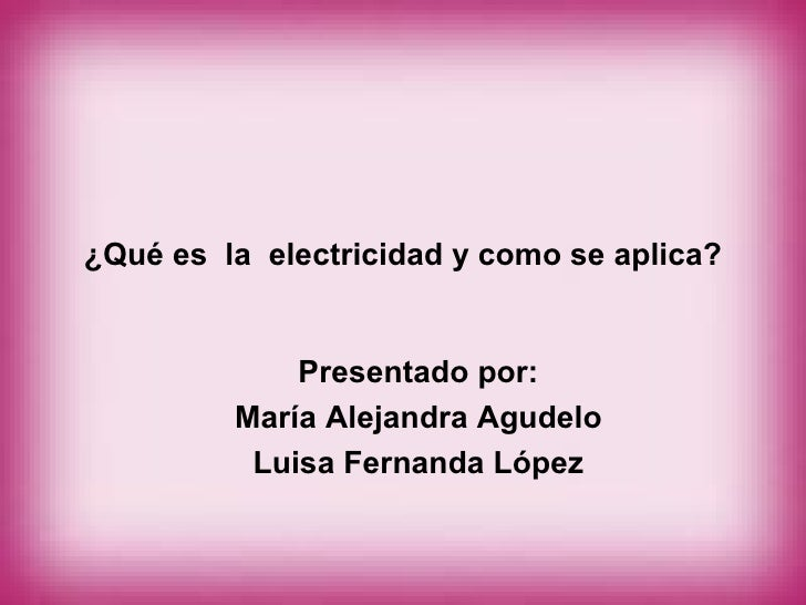 ¿Qué es  la  electricidad y como se aplica? Presentado por: María Alejandra Agudelo Luisa Fernanda López