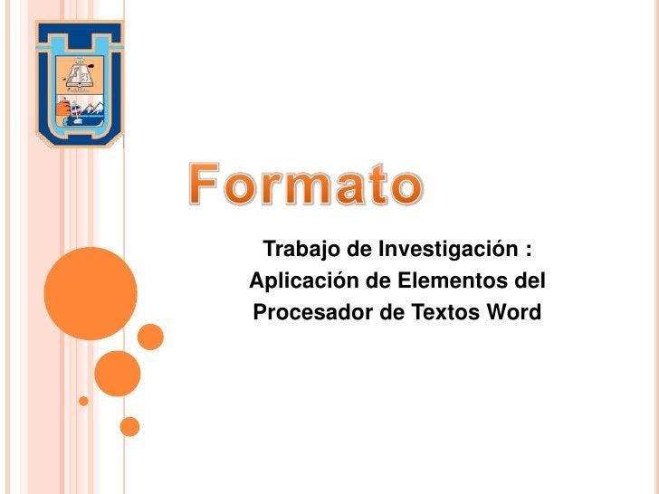 Formato<br />Trabajo de Investigación :<br />Aplicación de Elementos del <br />Procesador de Textos Word<br />