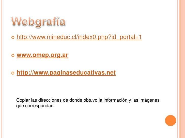 Webgrafía<br />http://www.mineduc.cl/index0.php?id_portal=1<br />www.omep.org.ar<br />http://www.paginaseducativas.net<br ...